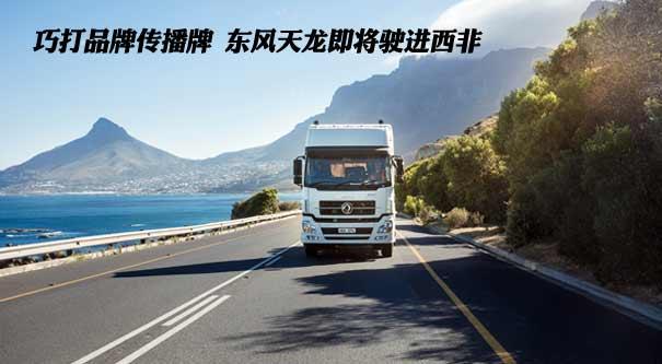 巧打品牌傳播牌 東風天龍即將駛進西非