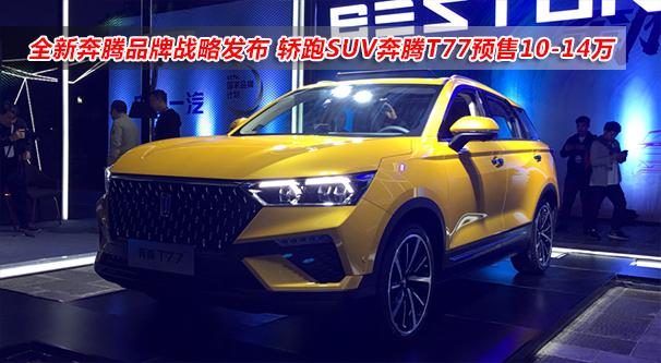 全新奔騰品牌戰略發布 轎跑SUV奔騰T77預售10-14萬