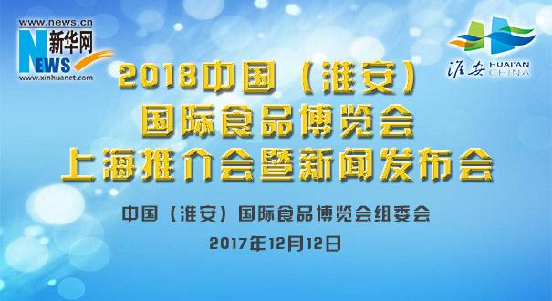【新華直播】2018中國(淮安)國際食品博覽會上海推介會暨新聞發布會