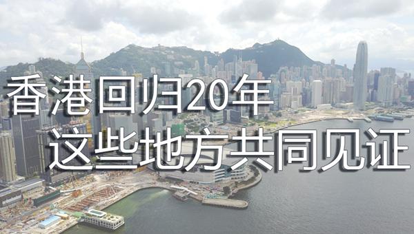 香港回歸20年 這些地方共同見證