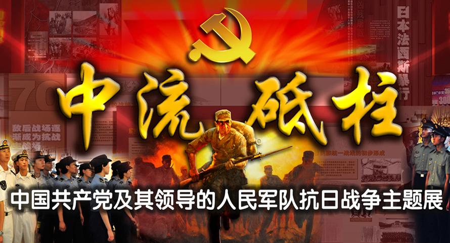 專題:《中流砥柱——中國共産黨及其領導的人民軍隊抗日戰爭主題展》