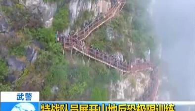 武警:特戰隊員展開山地反恐極限訓練