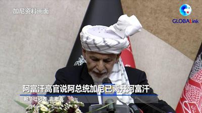 全球连线丨阿富汗高官说阿总统加尼已离开阿富汗